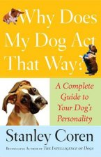 Why Does My Dog Act That Way?: Complete Guide to Your Dog's Personality