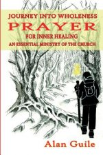 Journey Into Wholeness. Prayer for Inner Healing an Essential Ministry of the Church