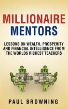 Millionaire Mentors - Lessons on Wealth, Prosperity and Financial Intelligence From the Worlds Richest Teachers