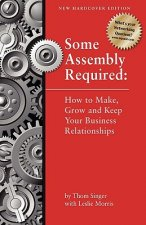 Some Assembly Required How to Make, Grow and Keep Your Business Relationships Hb