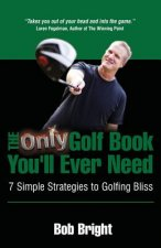 Only Golf Book You'll Ever Need; 7 Simple Strategies to Golfing Bliss
