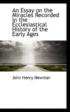 Essay on the Miracles Recorded in the Ecclesiastical History of the Early Ages