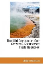 Wild Garden Or, Our Groves & Shruberies Made Beautiful