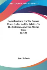 Considerations On The Present Peace, As Far As It Is Relative To The Colonies, And The African Trade (1763)
