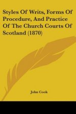 Styles Of Writs, Forms Of Procedure, And Practice Of The Church Courts Of Scotland (1870)