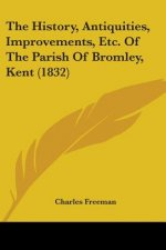 History, Antiquities, Improvements, Etc. Of The Parish Of Bromley, Kent (1832)