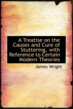 Treatise on the Causes and Cure of Stuttering, with Reference to Certain Modern Theories