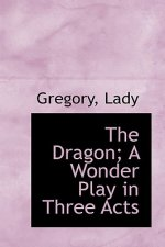 Dragon; A Wonder Play in Three Acts
