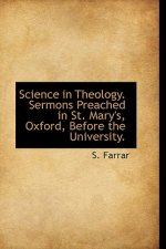 Science in Theology. Sermons Preached in St. Mary's, Oxford, Before the University.