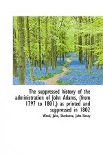 Suppressed History of the Administration of John Adams, (from 1797 to 1801, ) as Printed and Supp