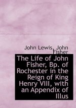 Life of John Fisher, BP. of Rochester in the Reign of King Henry VIII, with an Appendix of Illus