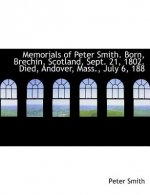 Memorials of Peter Smith. Born, Brechin, Scotland, Sept. 21, 1802. Died, Andover, Mass., July 6, 188