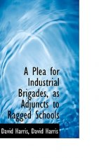 Plea for Industrial Brigades, as Adjuncts to Ragged Schools