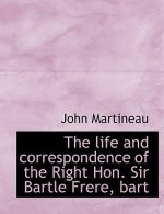 Life and Correspondence of the Right Hon. Sir Bartle Frere, Bart