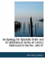 Apology for Apostolic Order and Its Advocates.in Series of Letters Addressed to the REV. John M.