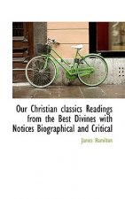 Our Christian Classics Readings from the Best Divines with Notices Biographical and Critical