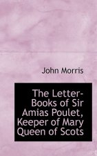 Letter-Books of Sir Amias Poulet, Keeper of Mary Queen of Scots