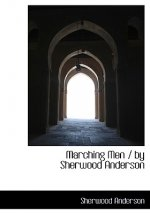 Marching Men / By Sherwood Anderson