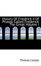 History of Friedrich II of Prussia Called Frederick the Great Volume I