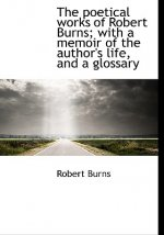 Poetical Works of Robert Burns; With a Memoir of the Author's Life, and a Glossary