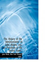 The History of the Administration of John Adams, esq. Late President of the United States.