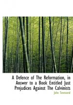 A Defence of The Reformation, in Answer to a Book Entitled Just Prejudices Against The Calvinists