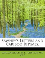 Sawhey's Letters and Cariboo Rhymes.