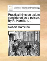Practical Hints on Opium Considered as a Poison. by R. Hamilton, ...