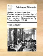 Sixteen lectures upon the Epistles to the seven churches of Asia, recorded in the second and third chapters of Revelations. By Thomas Taylor, V.D.M.