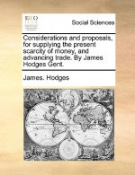 Considerations and proposals, for supplying the present scarcity of money, and advancing trade. By James Hodges Gent.