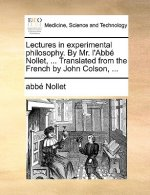 Lectures in Experimental Philosophy. by Mr. L'Abbe Nollet, ... Translated from the French by John Colson, ...