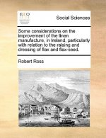 Some considerations on the improvement of the linen manufacture, in Ireland, particularly with relation to the raising and dressing of flax and flax-s