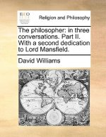 The philosopher: in three conversations. Part II. With a second dedication to Lord Mansfield.