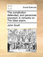 The constitution defended, and pensioner exposed; in remarks on The false alarm.