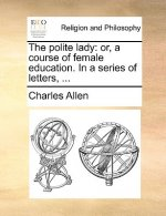 The polite lady: or, a course of female education. In a series of letters, ...