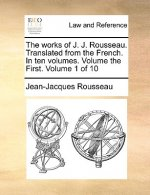 Works of J. J. Rousseau. Translated from the French. in Ten Volumes. Volume the First. Volume 1 of 10