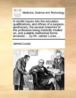 A candid inquiry into the education, qualifications, and offices of a surgeon-apothecary; the several branches of the profession being distinctly trea