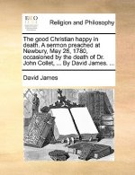 The good Christian happy in death. A sermon preached at Newbury, May 28, 1780, occasioned by the death of Dr. John Collet, ... By David James. ...