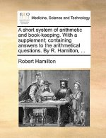 A short system of arithmetic and book-keeping. With a supplement; containing answers to the arithmetical questions. By R. Hamilton, ...