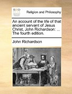 An account of the life of that ancient servant of Jesus Christ, John Richardson: ... The fourth edition.
