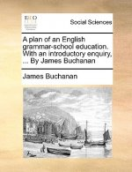 A plan of an English grammar-school education. With an introductory enquiry, ... By James Buchanan