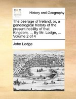 The peerage of Ireland, or, a genealogical history of the present nobility of that Kingdom. ... By Mr. Lodge, ...  Volume 2 of 4