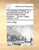 The peerage of Ireland, or, a genealogical history of the present nobility of that Kingdom. ... By Mr. Lodge, ...  Volume 1 of 4