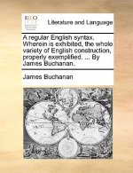 A regular English syntax. Wherein is exhibited, the whole variety of English construction, properly exemplified. ... By James Buchanan.