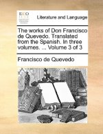 Works of Don Francisco de Quevedo. Translated from the Spanish. in Three Volumes. ... Volume 3 of 3