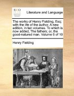 The works of Henry Fielding, Esq; with the life of the author. A new edition, in ten volumes. To which is now added, The fathers; or, the good-natured