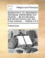 Apoleipomena. Or, dissertations theological, mathematical, and physical; ... By the late pious and learned Francis Lee, M.D. In two volumes. ...  Volu