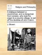 A dialogue between a countryman, and a clergyman from London, who took his organ to a country village, to set off the doctrine of John Calvin.