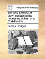 The new practice of piety: containing the necessary duties. of a Christian life: ...