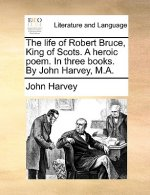 The life of Robert Bruce, King of Scots. A heroic poem. In three books. By John Harvey, M.A.